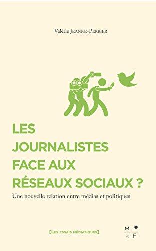 Les journalistes face aux réseaux sociaux ?: Une nouvelle relation entre médias et politiques (Les essais médiatiques) par Valérie Jeanne-Perrier