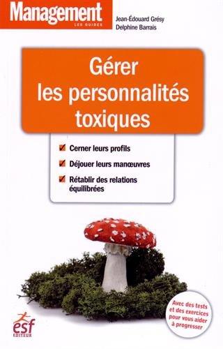 Gérez les personnalités toxiques par Jean-Edouard Grésy, Delphine Barrais