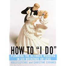 How to I Do: Planning the Ultimate Wedding in Six Weekends or Less by Holly Lefevre (2000-05-16)
