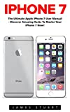 iPhone 7: The Ultimate Apple iPhone 7 User Manual - Discover Amazing Hacks To Master Your iPhone 7 Now! (iPhone 7 Phone Case, iPhone 7 User Guide, iPhone 7 Manual)