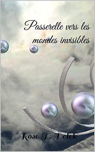 Passerelle vers les mondes invisibles par Rose T. Delek