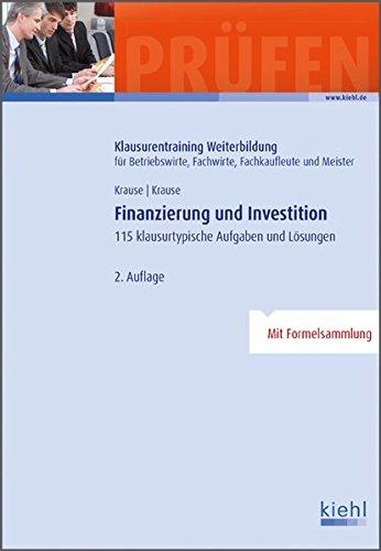 Finanzierung und Investition: 115 klausurtypische Aufgaben und Lösungen. (Klausurentraining Weiterbildung - für Betriebswirte, Fachwirte, Fachkaufleute und Meister)