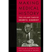 Making Medical History: The Life and Times of Henry E. Sigerist
