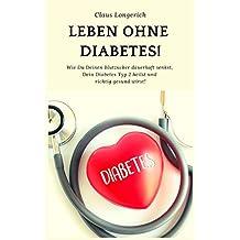Leben ohne Diabetes!: Wie Du Deinen Blutzucker dauerhaft senkst, Dein Diabetes Typ 2 heilst und richtig gesund wirst!