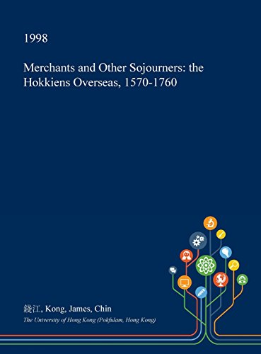 Merchants and Other Sojourners: The Hokkiens Overseas, 1570-1760