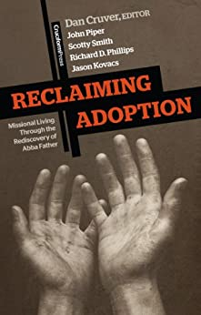 Reclaiming Adoption: Missional Living through the Rediscovery of Abba Father by [Cruver, Dan, John Piper, Scotty Smith, Richard D. Phillips, Jason Kovacs]