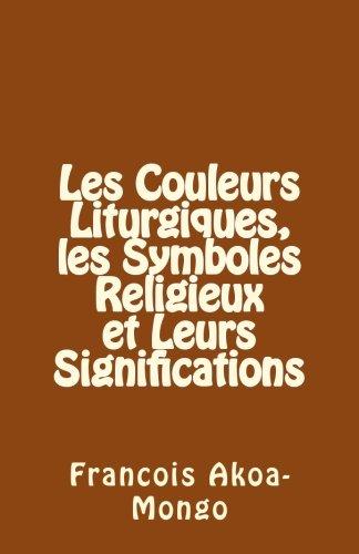 Les Couleurs Liturgiques, les Symboles Religieux et Leurs Significations par Rev. Francois Kara Akoa-Mongo Dr.