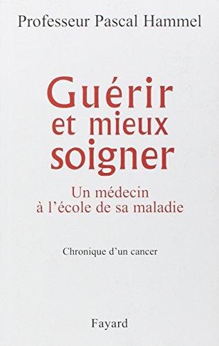 Guérir et mieux soigner : Un médecin à l'école de sa maladie, chronique d'un cancer
