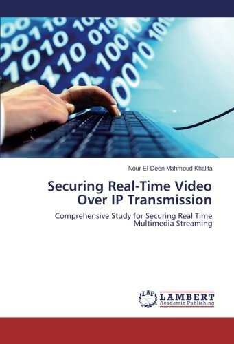 Securing Real-Time Video Over IP Transmission: Comprehensive Study for Securing Real Time Multimedia Streaming by Nour El-Deen Mahmoud Khalifa (2014-03-31)
