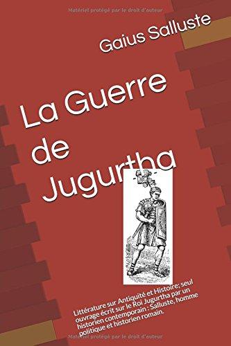 La Guerre de Jugurtha: Littérature sur Antiquité et Histoire; seul ouvrage écrit sur le Roi Jugurtha par un historien contemporain : Salluste, homme politique et historien romain.