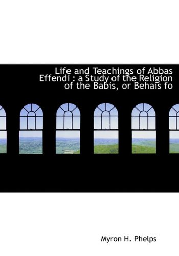 Life and Teachings of Abbas Effendi: a Study of the Religion of the Babis, or Behais fo