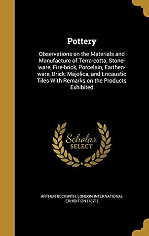 Pottery: Observations on the Materials and Manufacture of Terra-Cotta, Stone-Ware, Fire-Brick, Porcelain, Earthen-Ware, Brick, Majolica, and Encaustic Tiles with Remarks on the Products