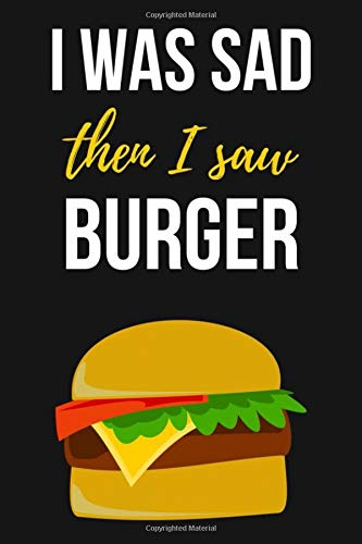 I Was Sad Then I Saw Burger: Lovely Journal / Notebook / Diary, Unique Gift For Hamurger Lover (Lined, 6