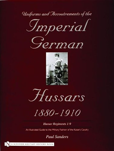 Uniforms & Accoutrements of the Imperial German Hussars 1880-1910 - An Illustrated Guide to the Military Fashion of the Kaiser's Cavalry: Guard, Death ... and 2nd and Line 3rd Through 9th Regiments par Paul Sanders