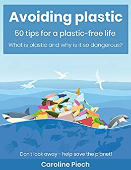 Avoiding plastic - 50 tips for a plastic-free life: What is plastic and why is it so dangerous? (English Edition)
