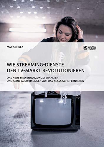Wie Streaming-Dienste den TV-Markt revolutionieren. Das neue Mediennutzungsverhalten und seine Auswirkungen auf das klassische Fernsehen
