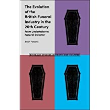 The Evolution of the British Funeral Industry in the 20th Century: From Undertaker to Funeral Director (Emerald Studies in Death and Culture)