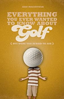 Everything You Ever Wanted to Know About Golf But Were too Afraid to Ask par [Macintosh, Iain]