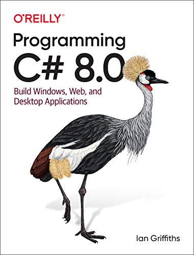 Programming C# 8.0: Build Windows, Web, and Desktop Applications -