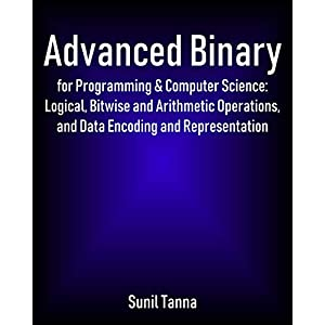 Advanced Binary for Programming & Computer Science: Logical, Bitwise and Arithmetic Operations, and Data Encoding and…