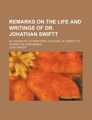 Remarks on the Life and Writings of Dr. Johathan Swiftt; In a Series of Letters From John Earl of Orrery to His Son the Honourable