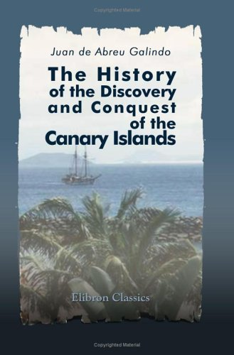 The History of the Discovery and Conquest of the Canary Islands: Translated from a Spanish Manuscript, Lately Found in the Island of Palma. With an ... of the Ancient Inhabitants by George Glas