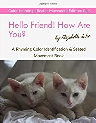 Hello Friend!  How Are You?  Color Learning Seated Movement Edition: Cats: A Rhyming Color Identification & Seated Movement Book (Hello Friends Colors: Cats, Band 3)