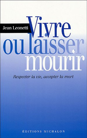 Vivre ou laisser mourir : Respecter la vie, accepter la mort par Jean Leonetti