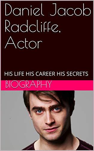 Daniel Jacob Radcliffe, Actor: HIS LIFE HIS CAREER HIS SECRETS (English Edition)