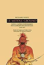 Le Middle Ground - Indiens, empires et républiques dans la région des Grands Lacs : 1650-1815 de Richard White