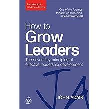How to Grow Leaders: The Seven Key Principles of Effective Leadership Development (The John Adair Leadership Library)