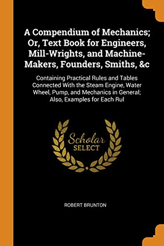 A Compendium of Mechanics; Or, Text Book for Engineers, Mill-Wrights, and Machine-Makers, Founders, Smiths, &c: Containing Practical Rules and Tables ... in General; Also, Examples for Each Rul