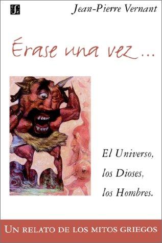 Erase Una Vez. El Universo, Los Dioses, Los Hombres. Un Relato de Los Mitos Griegos por Jean-Pierre Vernant