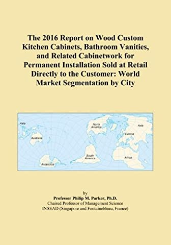 The 2016 Report on Wood Custom Kitchen Cabinets, Bathroom Vanities, and Related Cabinetwork for Permanent Installation Sold at Retail Directly to the Customer: World Market Segmentation by City