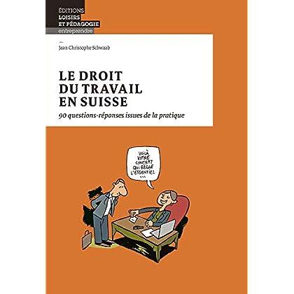 Le droit du travail en Suisse 90 questions-réponses issues de la pratique