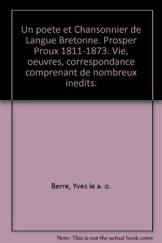 Un poete et Chansonnier de Langue Bretonne. Prosper Proux 1811-1873. Vie, oeuvres, correspondance comprenant de nombreux inedits.