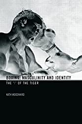 [(Boxing, Masculinity and Identity : the 'I' of the Tiger)] [By (author) Kath Woodward] published on (December, 2006)