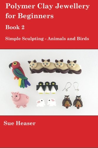 Polymer Clay Jewellery for Beginners: Book 2 - Simple Sculpting - Animals and Birds: Volume 2