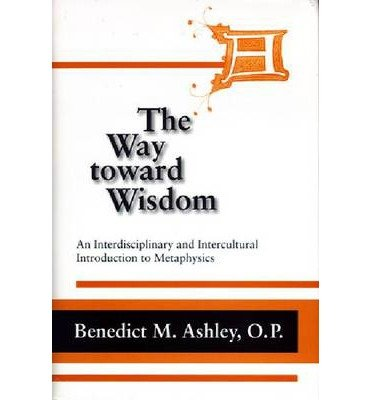 by-benedict-m-ashley-author-way-toward-wisdom-an-interdisciplinary-and-intercultural-introduction-to