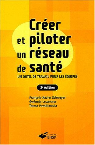 Créer et piloter un réseau de santé : Un outil de travail pour les équipes par François-Xavier Schweyer