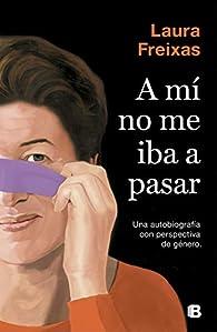 A mí no me iba a pasar: Una autobiografía con perspectiva de género par Laura Freixas