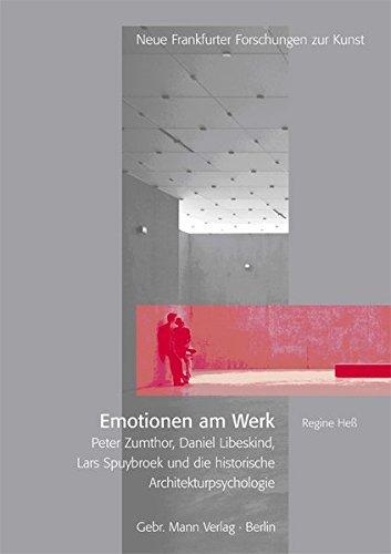 Emotionen am Werk: Peter Zumthor, Daniel Libeskind, Lars Spuybroek und die historische Architekturpsychologie (Neue Frankfurter Forschungen zur Kunst, Band 12)