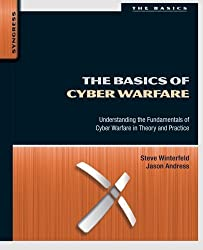 The Basics of Cyber Warfare: Understanding the Fundamentals of Cyber Warfare in Theory and Practice by Steve Winterfeld (2012-11-30)