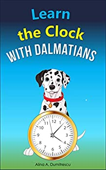 Learn The Clock With Dalmatians: Telling Time On Digital And Analog Clocks (picture Books - Basic Concepts Book 3) por Alina A. Dumitrescu epub
