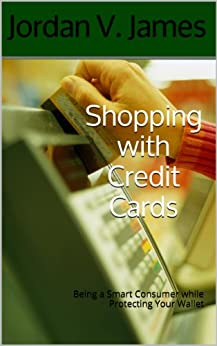 Shopping with Credit Cards: Being a Smart Consumer while Protecting Your Wallet (English Edition) von [James, Jordan V.]