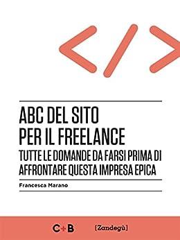 ABC del sito per il freelance: Tutte le domande da farsi prima di affrontare questa impresa epica (I Prof) di [Marano, Francesca]