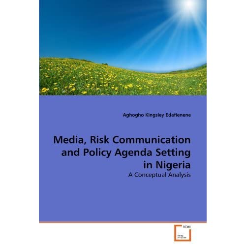 Media, Risk Communication and Policy Agenda Setting in Nigeria: A Conceptual Analysis by Aghogho Kingsley Edafienene (2011-09-06)