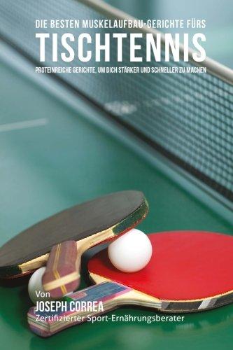Die besten Muskelaufbau-Gerichte furs Tischtennis: Proteinreiche Gerichte, um dich starker und schneller zu machen por Joseph Correa (Zertifizierter Sport-Ernahrungsberater)