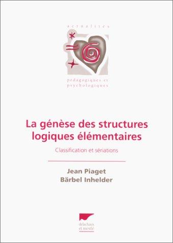 La génèse des structures logiques élémentaires : Classification et sériations par Jean Piaget