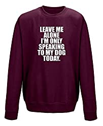 Leave Me Alone I'm Only Speaking To My Dog Today Unisex Sweatshirt Jumper